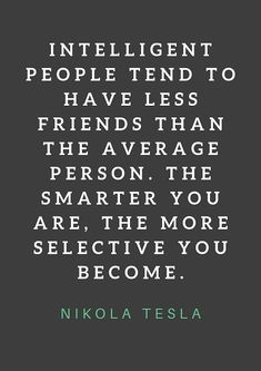 nikola tesla quotes on friendship: Intelligent people tend to have less friends than the average person. The smarter you are, the more selective you become. Wisdom Quotes, Words Quotes, Quotes To Live By, Sayings, Favorite Quotes, Best Quotes, Funny Quotes, Famous Quotes, Positive Quotes