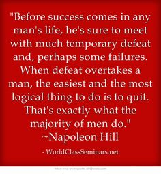 Before success comes in any man's life, he's sure to meet with much temporary defeat and, perhaps some failures. When defeat overtakes a man, the easiest and the most logical thing to do is to quit. That's exactly what the majority of men do. ~Napoleon Hill http://worldclassseminars.net/