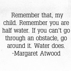 Remember that, my child. Remember that you are half water. If you can't go through an obstacle, go around it. Water does. - Margaret Atwood