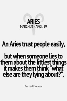 "An Aries trusts people easily, but when someone lies them about the littlest things it makes them think, "" what else are they lying about?"""