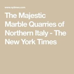 The Majestic Marble Quarries of Northern Italy - The New York Times