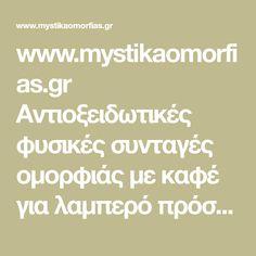 www.mystikaomorfias.gr Αντιοξειδωτικές φυσικές συνταγές ομορφιάς με καφέ για λαμπερό πρόσωπο! -  Αντιοξειδωτικές φυσικές συνταγές ομορφιάς με καφέ για λαμπερό πρόσωπο! από την Φυσιοπαθητικό- Αισθητική Κοσμετολόγο Μαρίνα Σεραφειμίδου Το να ξεκινά κανείς τη μέρα του με ένα φλιτζάνι ζεστό, μυρωδάτο καφέ είναι μία ωραία συνήθεια. Ωστόσο, αν παίρνετε από τον καφέ μόνο το άρωμα, τη γεύση και τις διατροφικές του ιδιότητες, τότε χάνετε όλα