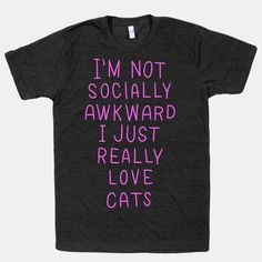 Yup. and its not that i don't want to hang out with you, i just like my cats better than you.