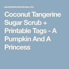 Coconut Tangerine Sugar Scrub + Printable Tags - A Pumpkin And A Princess