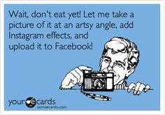 Hahaha... Gotta get a great shot of the food for social media!