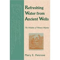 Refreshing Water from Ancient Wells: The Wisdom of Women Mystics by Mary E. Penrose