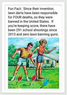 They didnt ban the darts which are the cause of the deaths, they banned the game. Don't ban guns, ban schools.