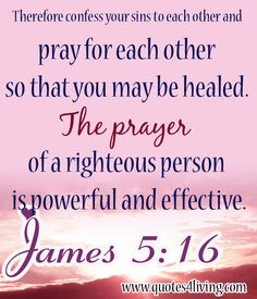 JAMES ~ Therefore confess your sins to each other and pray for each other so that you may be healed. The prayer of a righteous person is powerful and effective. [Restoration & Delieverance with Joseph*[Restore Joel in JESUS Name*Amen] ♥ Healing Scriptures, Prayers For Healing, Healing Quotes, Spiritual Quotes, Bible Scriptures, Healing Prayer, Powerful Prayers, Healing Heart, Scripture Cards