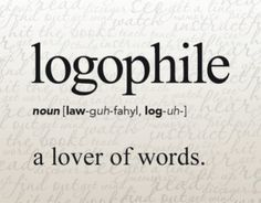 Logophile.  My passion.  Some collect shoes, purses, hats, watches, jewelry, cars etc....I collect words.
