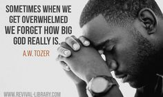 A W Tozer: we forget how big God really is.