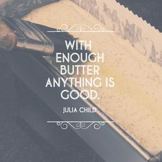 """""""With enough butter, anything is good."""" - Julia Child"""
