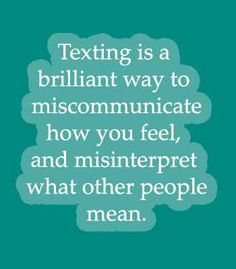 Quote: texting is a brilliant way to miscommunicate how you feel, and misinterpret what other people mean