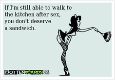 If I'm still able to walk to the kitchen after sex, you don't deserve a sandwich.