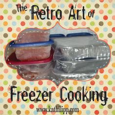 The Retro Art of Freezer Cooking - Feed Your Family, Save time, Save Money, Save Your Sanity