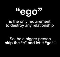 EGO is the only requirement to destroy any relationship. So, be a bigger person skip the E and let it go!