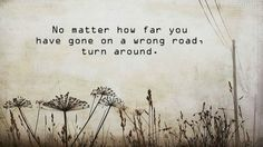 "There is always time for you to turn your life around. | ""No matter how far you've gone on a wrong road, turn around."""