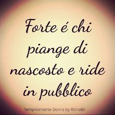 Forte é chi piange di nascosto e ride in pubblico Words Quotes, Qoutes, Love Quotes, Inspirational Quotes, Italian Quotes, Interesting Quotes, Meaningful Quotes, Funny Images, Sentences
