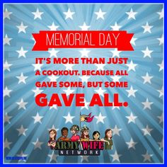 Memorial Day, it's more than just a cookout, because all gave some, but some GAVE ALL.