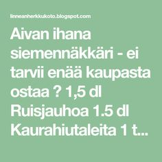 Aivan ihana siemennäkkäri - ei tarvii enää kaupasta ostaa ♡ 1,5 dl Ruisjauhoa 1.5 dl Kaurahiutaleita 1 tl Suolaa 1 dl Leseitä 1 dl Kurpi... Good Food, Math Equations, Clean Eating Foods, Eat Right, Yummy Food