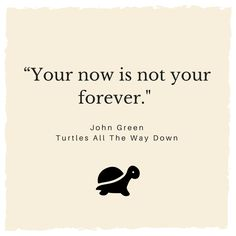 """Your now is not your forever."" -John Green, Turtles All The Way Down #TATWD #mentalhealthawareness"