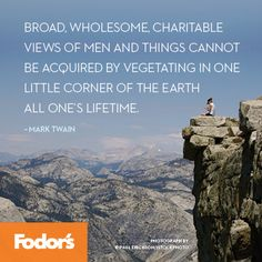 """""""Broad, wholesome, charitable views of men and things cannot be acquired by vegetating in one little corner of the earth all of one's lifetime"""" - Mark Twain"""