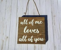 Check out this item in my Etsy shop https://www.etsy.com/listing/509106497/all-of-me-loves-all-of-you-hanging