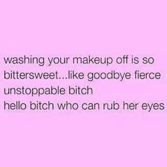 Washing your makeup off is so bittersweet like goodbye fierce unstoppable bitch hello bitch who can rub her eyes