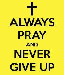 Always pray and never give up.