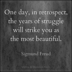 One day, in retrospect the years of struggle will strike you as the most beautiful. ~Sigmund Freud #quote