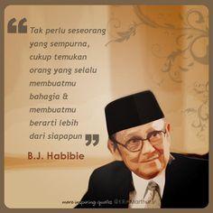 """""""Tak perlu seseorang yg sempurna, cukup temukan org yg selalu membuatmu bahagia & membuatmu berarti lebih dari siapapun"""" BJ Habibie"""