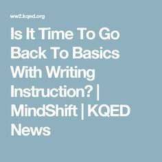 Is It Time To Go Back To Basics With Writing Instruction? | MindShift | KQED News
