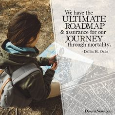 """""""We have the ultimate roadmap and assurance for our journey through mortality."""" –Elder Dallin H. Oaks #LDS #LDSconf #quotes"""