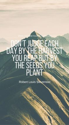 """""""Don't judge each day by the harvest you reap but by the seeds you plant."""" - Robert Louis Stevenson"""
