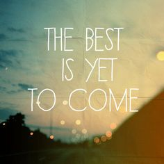 """the best is yet to come."" #quote #MindfulLiving OurMLN.com"