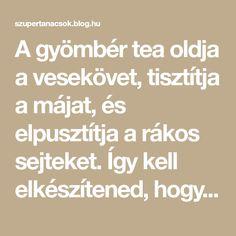 A gyömbér tea oldja a vesekövet, tisztítja a májat, és elpusztítja a rákos sejteket. Így kell elkészítened, hogy hasson!