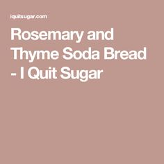 Rosemary and Thyme Soda Bread - I Quit Sugar