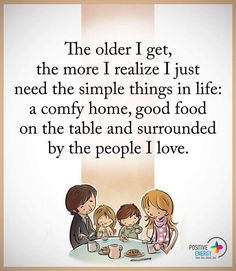 The older I get, the more I realize I just need the simple things in life: a comfy home, good food on the table and surrounded by the people I love. Mom Quotes, Wise Quotes, Family Quotes, Words Quotes, Wise Words, Quotes To Live By, Motivational Quotes, Inspirational Quotes, Sayings