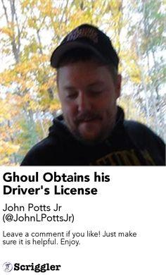 Ghoul Obtains his Driver's License by John Potts Jr (@JohnLPottsJr) https://scriggler.com/detailPost/story/49777 Leave a comment if you like! Just make sure it is helpful. Enjoy.