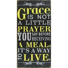 Grace is not a little prayer you say before receiving a meal, it's a way to live.