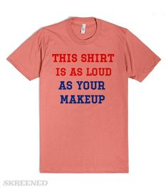 This Shirt Is As Loud As Your Makeup | This Shirt is As Loud As Your Makeup. Get their attention with this wacky shirt! If they're offended, they're 100% guilty of the crime. I can't hear you over your makeup! #Skreened