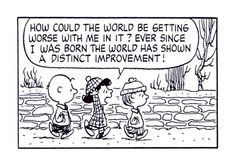 "From The Complete Peanuts 1981 to 1982: ""How could the world be getting worse with me in it? Ever since I was born the world has shown a distinct improvement!"""