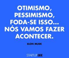 """""""Otimismo, pessimismo, foda-se isso... Nós vamos fazer acontecer"""". Elon Musk."""