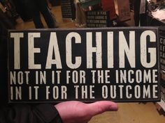 """I found this pin after looking up """"Why Teach?"""" It is a simple sign that can be placed in a classroom, on a desk, etc., but it accurately describes what every teacher's reason for teaching should be. Many people go for the highest paying jobs, but teachers do not; they teach to make a difference in someone's life."""