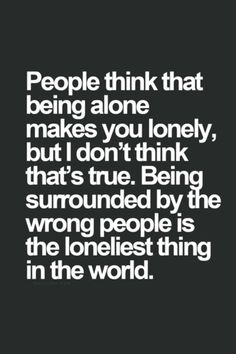 True.. I lived 2 years of my life surrounded by the wrong people.. It wont happen again.. Ever..