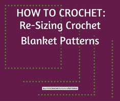 How to Crochet: Re-Sizing Crochet Blanket Patterns - There are a few ways you can re-size an afghan. You can change the weight of the yarn, change the size of the hook, or adjust the number of repeats in the pattern.