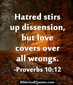 Hatred stirs up dissension, but love covers over all wrongs. -Proverbs 10:12