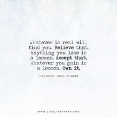 Whatever is real will find you. Believe that. Anything you lose is a lesson. Accept that. Whatever you gain is a lesson. Own it. - Malanda Jean-Claude www.livelifehappy.com