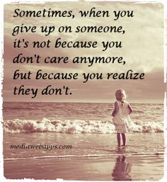 Quote: Sometimes, when you give up on someone, it`s not because you don`t care anymore, but because you realize they don`t.
