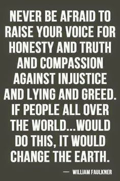 Never be afraid to raise your voice for honesty and truth and compassion against injustice and lying and greed. If people all over the world. will do this, it would change the earth. - William Faulkner Yes Now Quotes, Great Quotes, Quotes To Live By, Life Quotes, Inspirational Quotes, Speak Up Quotes, Motivational Quotes, Brainy Quotes, William Faulkner