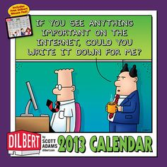 Dilbert spends his days in a fabric-covered box surrounded by coworkers who, in turn, are work-averse, naively enthusiastic, and occasionally prone to punching. All the while, their useless Pointy-Haired Boss rules with a fist that's more flabby than iron.   $13.99  http://calendars.com/Cartoons-and-Comics/Dilbert-2013-Wall-Calendar/prod201300000396/?categoryId=cat00046=cat00046#